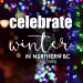Celebrate Winter in Northern BC - December 2018 - Winterfest Events and Christmas Traditions in British Columbia